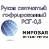Рукав сетчатый гофрированный нержавеющий 12Х18Н10Т РСГ-0,3